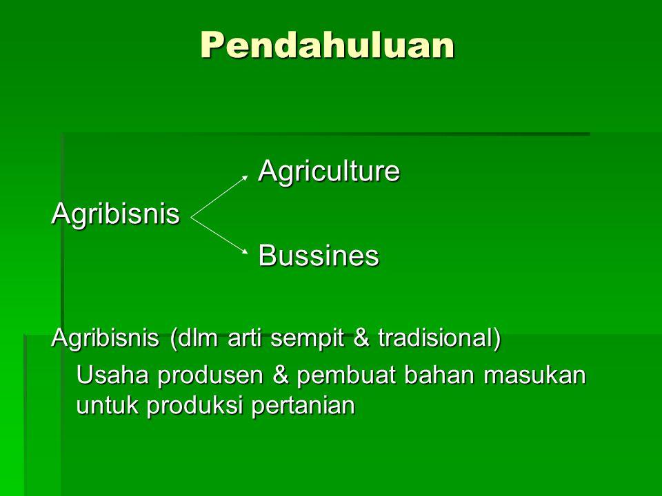 Pendahuluan Agriculture AgricultureAgribisnis Bussines Bussines Agribisnis (dlm arti sempit & tradisional) Usaha produsen & pembuat bahan masukan untuk produksi pertanian