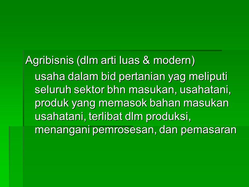 Agribisnis (dlm arti luas & modern) usaha dalam bid pertanian yag meliputi seluruh sektor bhn masukan, usahatani, produk yang memasok bahan masukan usahatani, terlibat dlm produksi, menangani pemrosesan, dan pemasaran