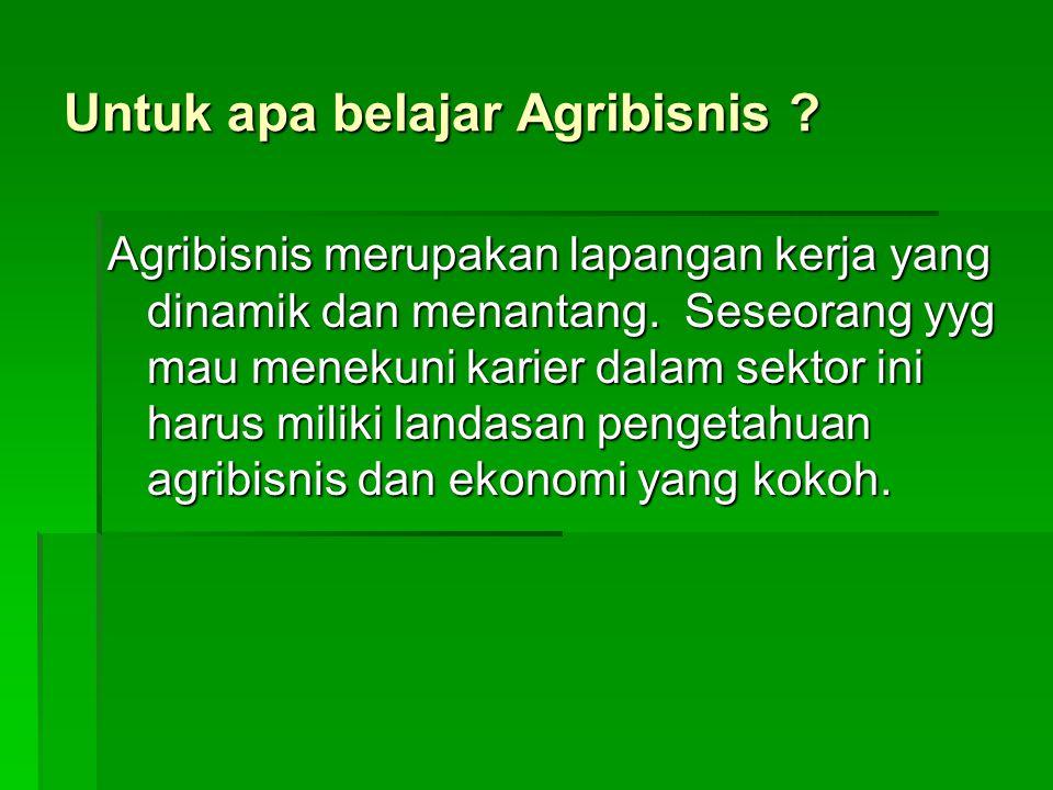 Untuk apa belajar Agribisnis ? Agribisnis merupakan lapangan kerja yang dinamik dan menantang. Seseorang yyg mau menekuni karier dalam sektor ini haru