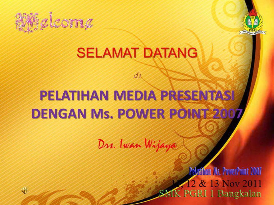 Drs. Iwan Wijaya PELATIHAN MEDIA PRESENTASI DENGAN Ms. POWER POINT 2007 SELAMAT DATANG di