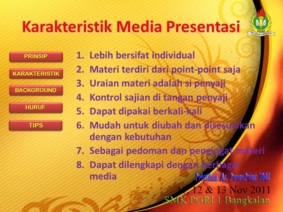 PRINSIP KARAKTERISTIK BACKGROUND HURUF TIPS Karakteristik Media Presentasi 1.Lebih bersifat individual 2.Materi terdiri dari point-point saja 3.Uraian materi adalah si penyaji 4.Kontrol sajian di tangan penyaji 5.Dapat dipakai berkali-kali 6.Mudah untuk diubah dan disesuaikan dengan kebutuhan 7.Sebagai pedoman dan pengingat materi 8.Dapat dilengkapi dengan berbagai media