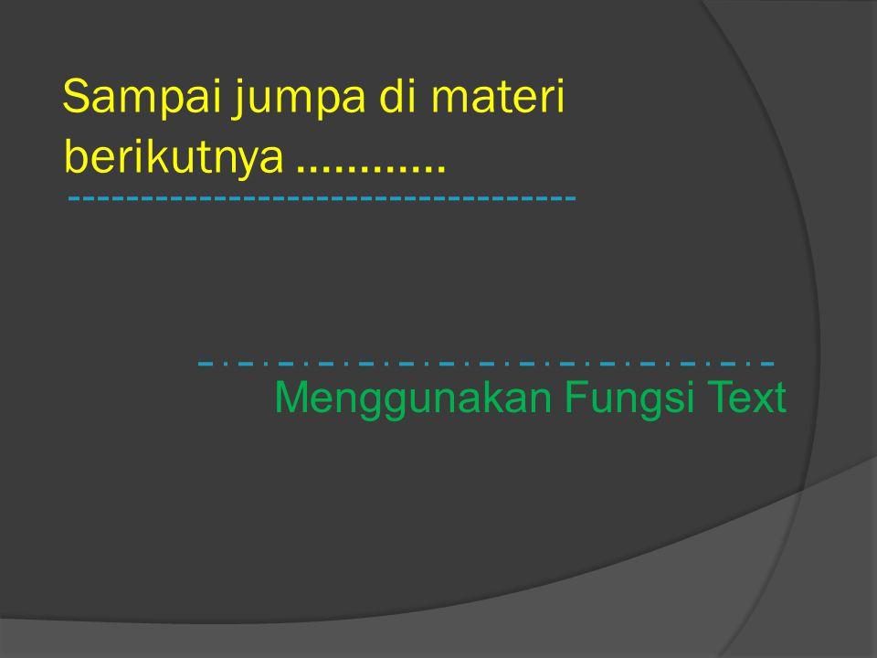 Sampai jumpa di materi berikutnya............ Menggunakan Fungsi Text