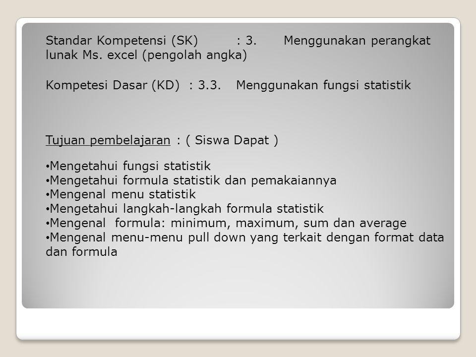 Kompetesi Dasar (KD): 3.3. Menggunakan fungsi statistik Standar Kompetensi (SK): 3. Menggunakan perangkat lunak Ms. excel (pengolah angka) Tujuan pemb