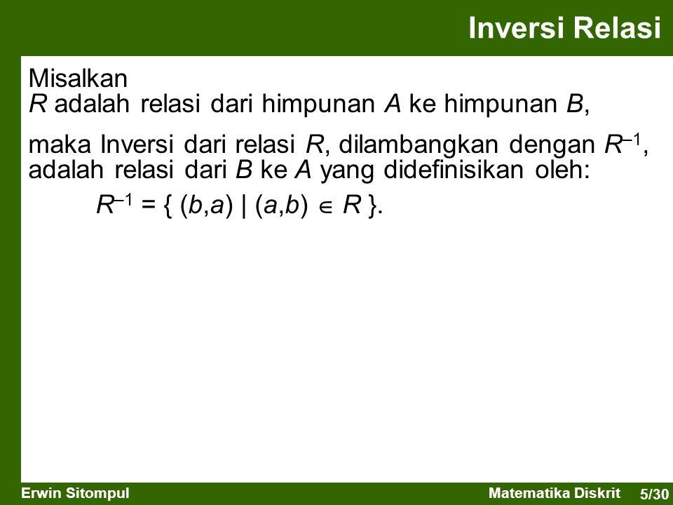 5/30 Erwin SitompulMatematika Diskrit Inversi Relasi Misalkan R adalah relasi dari himpunan A ke himpunan B, maka Inversi dari relasi R, dilambangkan