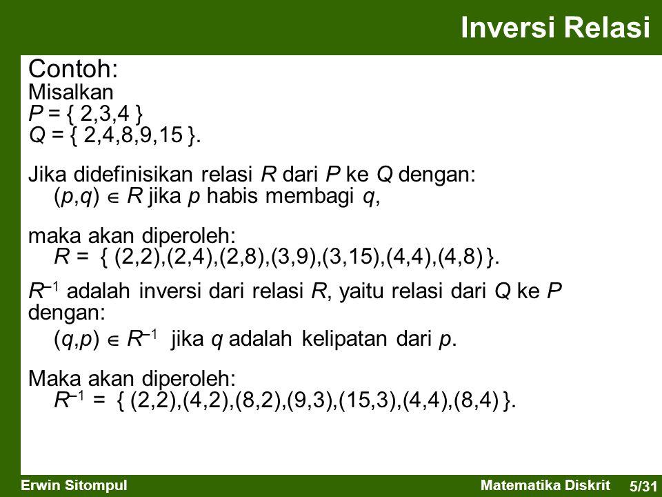 5/31 Erwin SitompulMatematika Diskrit Contoh: Misalkan P = { 2,3,4 } Q = { 2,4,8,9,15 }. Jika didefinisikan relasi R dari P ke Q dengan: (p,q)  R jik