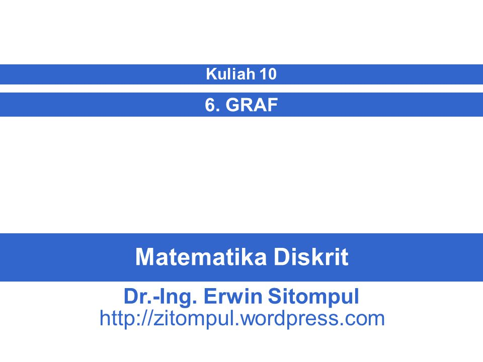 Matematika Diskrit 6. GRAF Kuliah 10 Dr.-Ing. Erwin Sitompul http://zitompul.wordpress.com