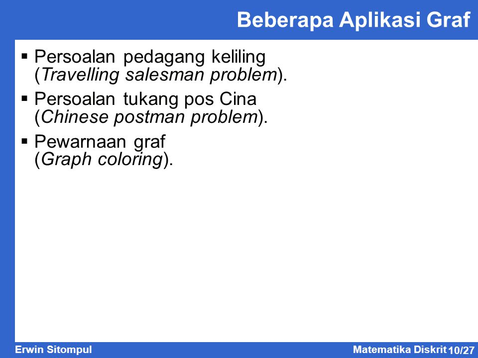 10/27 Erwin SitompulMatematika Diskrit Beberapa Aplikasi Graf  Persoalan pedagang keliling (Travelling salesman problem).  Persoalan tukang pos Cina