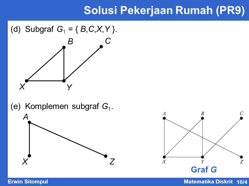 10/5 Erwin SitompulMatematika Diskrit Graf Khusus Graf Bipartit (Bipartite Graph)  Graf G yang himpunan simpulnya dapat dipisah menjadi dua himpunan bagian V 1 dan V 2, sedemikian sehingga setiap sisi pada G menghubungkan sebuah simpul di V 1 ke sebuah simpul di V 2 disebut graf bipartit.