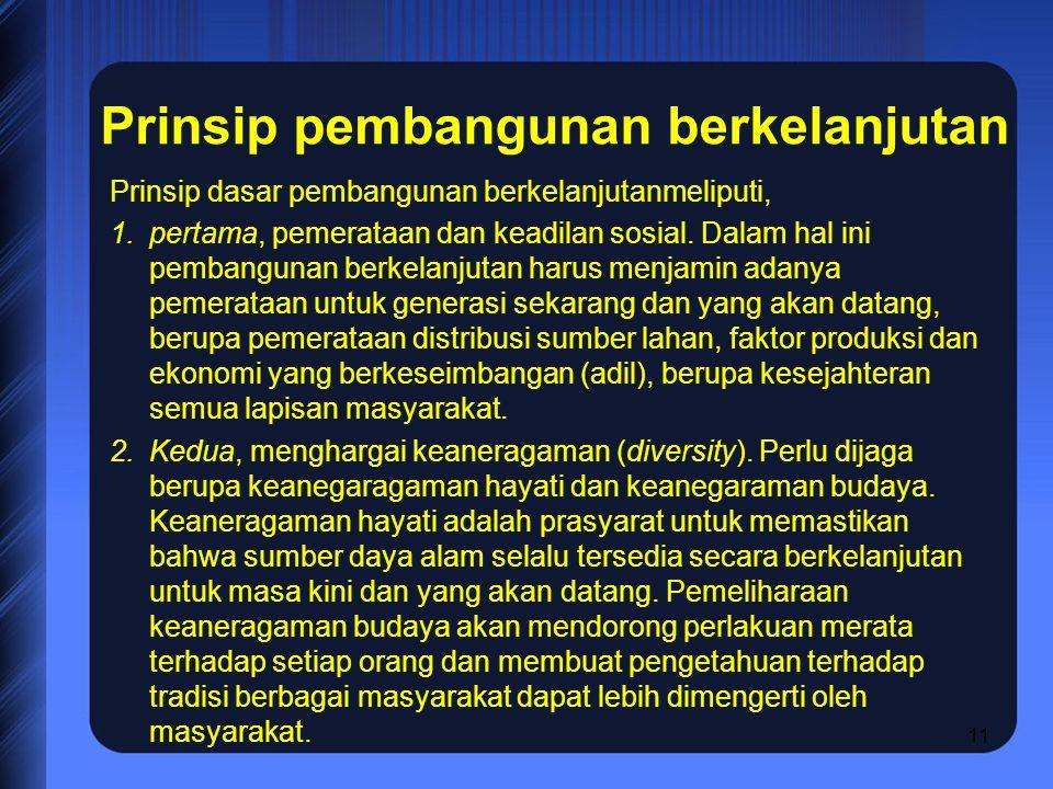11 Prinsip pembangunan berkelanjutan Prinsip dasar pembangunan berkelanjutanmeliputi, 1.pertama, pemerataan dan keadilan sosial. Dalam hal ini pembang