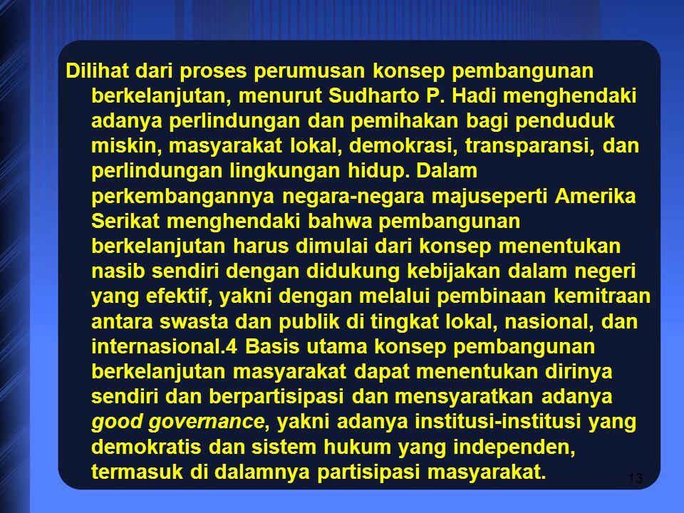 13 Dilihat dari proses perumusan konsep pembangunan berkelanjutan, menurut Sudharto P. Hadi menghendaki adanya perlindungan dan pemihakan bagi pendudu