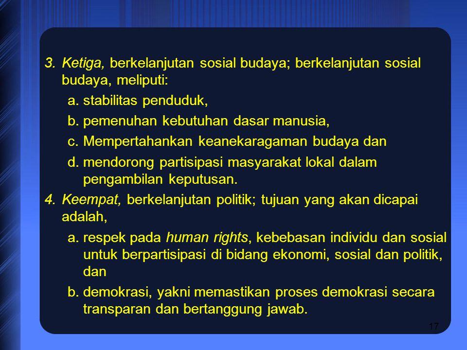 17 3.Ketiga, berkelanjutan sosial budaya; berkelanjutan sosial budaya, meliputi: a.stabilitas penduduk, b.pemenuhan kebutuhan dasar manusia, c.Mempertahankan keanekaragaman budaya dan d.mendorong partisipasi masyarakat lokal dalam pengambilan keputusan.