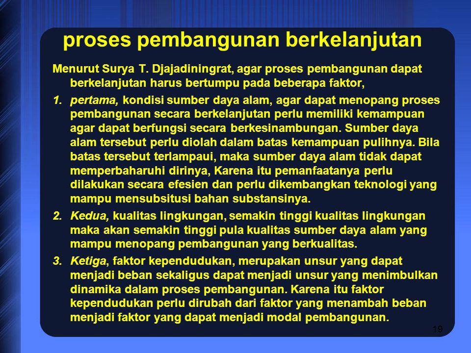 19 proses pembangunan berkelanjutan Menurut Surya T. Djajadiningrat, agar proses pembangunan dapat berkelanjutan harus bertumpu pada beberapa faktor,