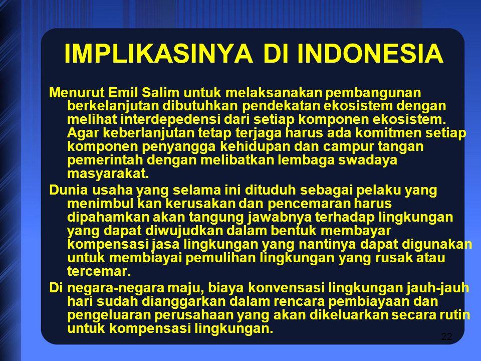22 IMPLIKASINYA DI INDONESIA Menurut Emil Salim untuk melaksanakan pembangunan berkelanjutan dibutuhkan pendekatan ekosistem dengan melihat interdeped