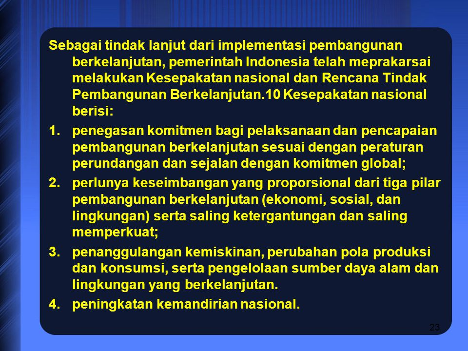 23 Sebagai tindak lanjut dari implementasi pembangunan berkelanjutan, pemerintah Indonesia telah meprakarsai melakukan Kesepakatan nasional dan Rencana Tindak Pembangunan Berkelanjutan.10 Kesepakatan nasional berisi: 1.penegasan komitmen bagi pelaksanaan dan pencapaian pembangunan berkelanjutan sesuai dengan peraturan perundangan dan sejalan dengan komitmen global; 2.perlunya keseimbangan yang proporsional dari tiga pilar pembangunan berkelanjutan (ekonomi, sosial, dan lingkungan) serta saling ketergantungan dan saling memperkuat; 3.penanggulangan kemiskinan, perubahan pola produksi dan konsumsi, serta pengelolaan sumber daya alam dan lingkungan yang berkelanjutan.