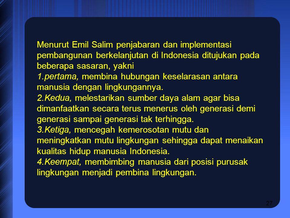 27 Menurut Emil Salim penjabaran dan implementasi pembangunan berkelanjutan di Indonesia ditujukan pada beberapa sasaran, yakni 1.pertama, membina hub