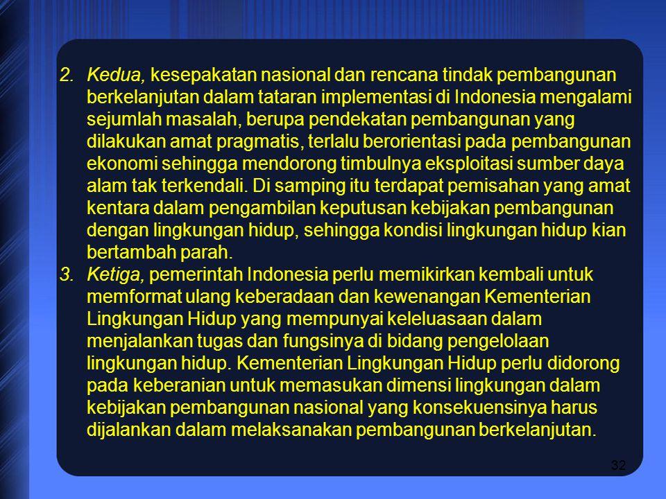 32 2.Kedua, kesepakatan nasional dan rencana tindak pembangunan berkelanjutan dalam tataran implementasi di Indonesia mengalami sejumlah masalah, berupa pendekatan pembangunan yang dilakukan amat pragmatis, terlalu berorientasi pada pembangunan ekonomi sehingga mendorong timbulnya eksploitasi sumber daya alam tak terkendali.