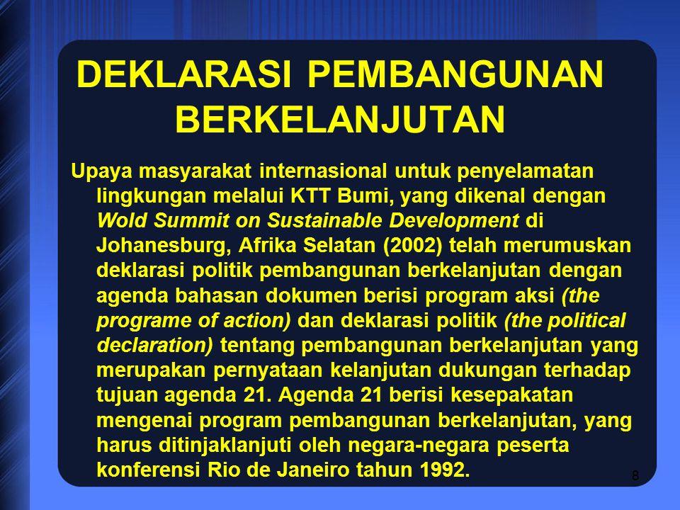 8 DEKLARASI PEMBANGUNAN BERKELANJUTAN Upaya masyarakat internasional untuk penyelamatan lingkungan melalui KTT Bumi, yang dikenal dengan Wold Summit on Sustainable Development di Johanesburg, Afrika Selatan (2002) telah merumuskan deklarasi politik pembangunan berkelanjutan dengan agenda bahasan dokumen berisi program aksi (the programe of action) dan deklarasi politik (the political declaration) tentang pembangunan berkelanjutan yang merupakan pernyataan kelanjutan dukungan terhadap tujuan agenda 21.