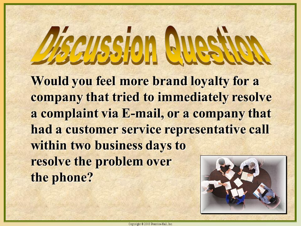 Copyright © 2003 Prentice-Hall, Inc. 3-14 Would you feel more brand loyalty for a company that tried to immediately resolve a complaint via E-mail, or