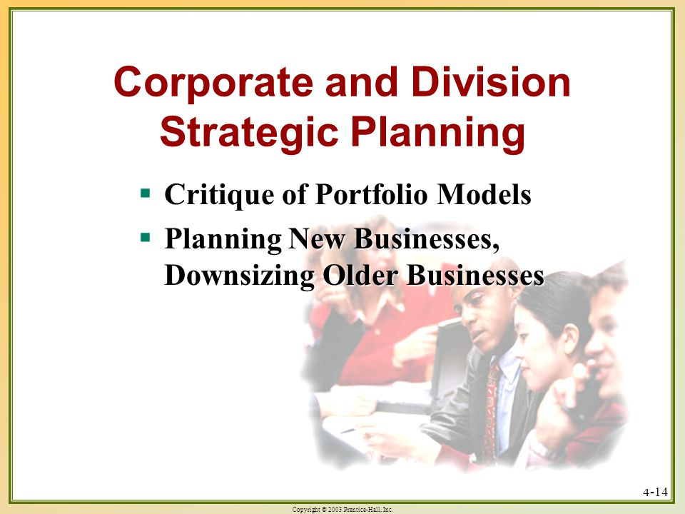 Copyright © 2003 Prentice-Hall, Inc. 4-14 Corporate and Division Strategic Planning  Critique of Portfolio Models  Planning New Businesses, Downsizi