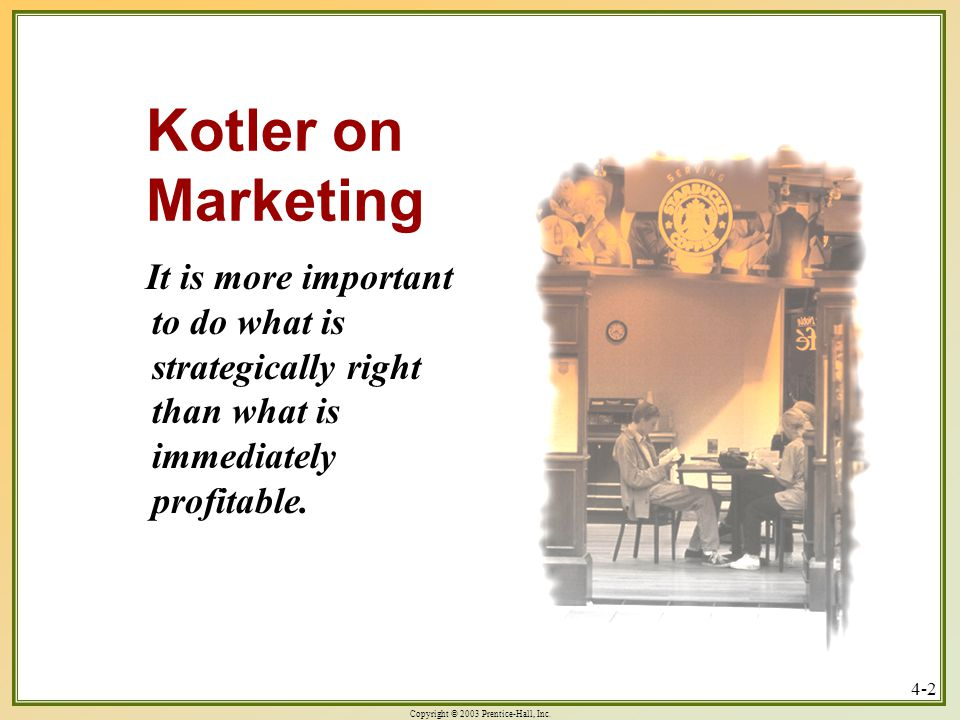 Copyright © 2003 Prentice-Hall, Inc. 4-2 Kotler on Marketing It is more important to do what is strategically right than what is immediately profitabl