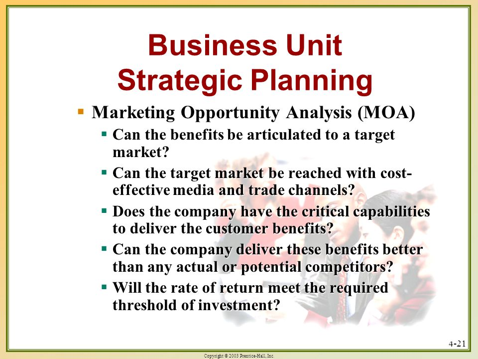 Copyright © 2003 Prentice-Hall, Inc. 4-21 Business Unit Strategic Planning  Marketing Opportunity Analysis (MOA)  Can the benefits be articulated to