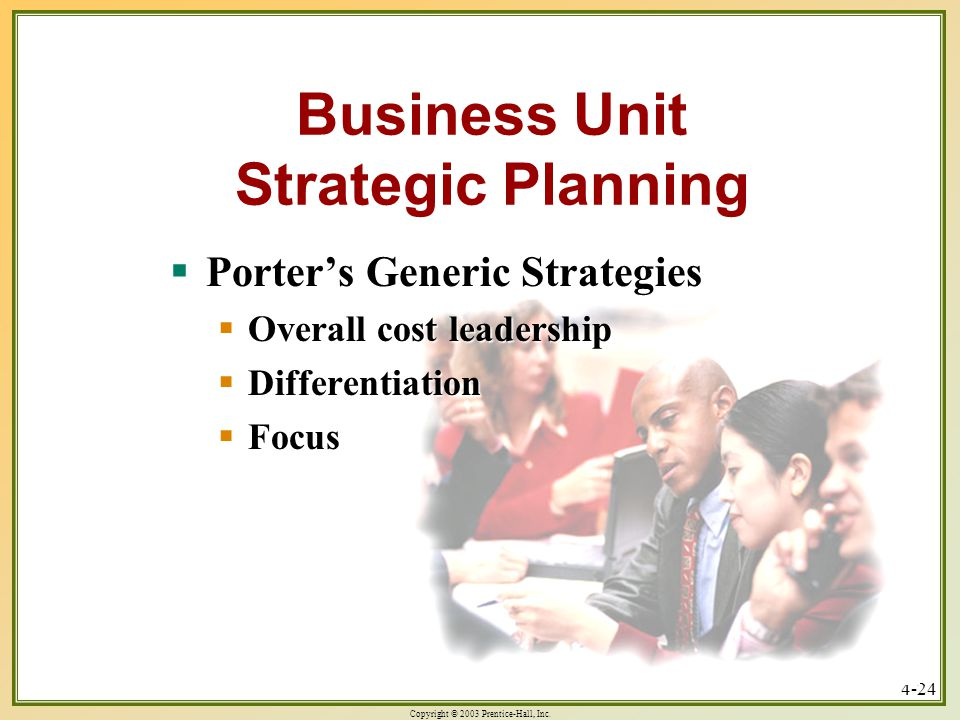 Copyright © 2003 Prentice-Hall, Inc. 4-24 Business Unit Strategic Planning  Porter's Generic Strategies  Overall cost leadership  Differentiation 