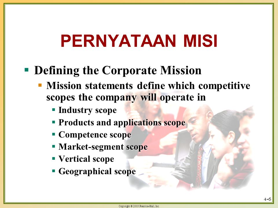 Copyright © 2003 Prentice-Hall, Inc. 4-6 PERNYATAAN MISI  Defining the Corporate Mission  Mission statements define which competitive scopes the com