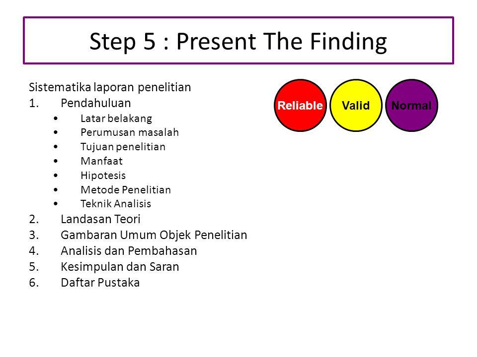 Step 5 : Present The Finding Sistematika laporan penelitian 1.Pendahuluan Latar belakang Perumusan masalah Tujuan penelitian Manfaat Hipotesis Metode