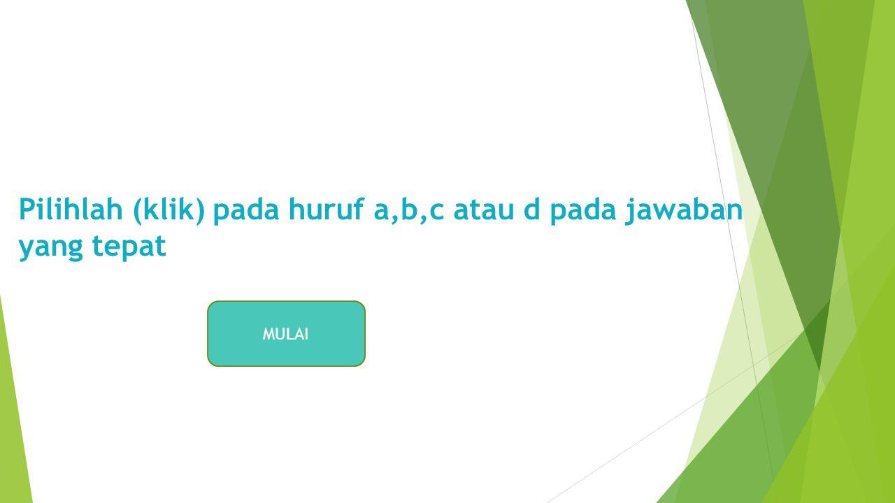 Pilihlah (klik) pada huruf a,b,c atau d pada jawaban yang tepat MULAI