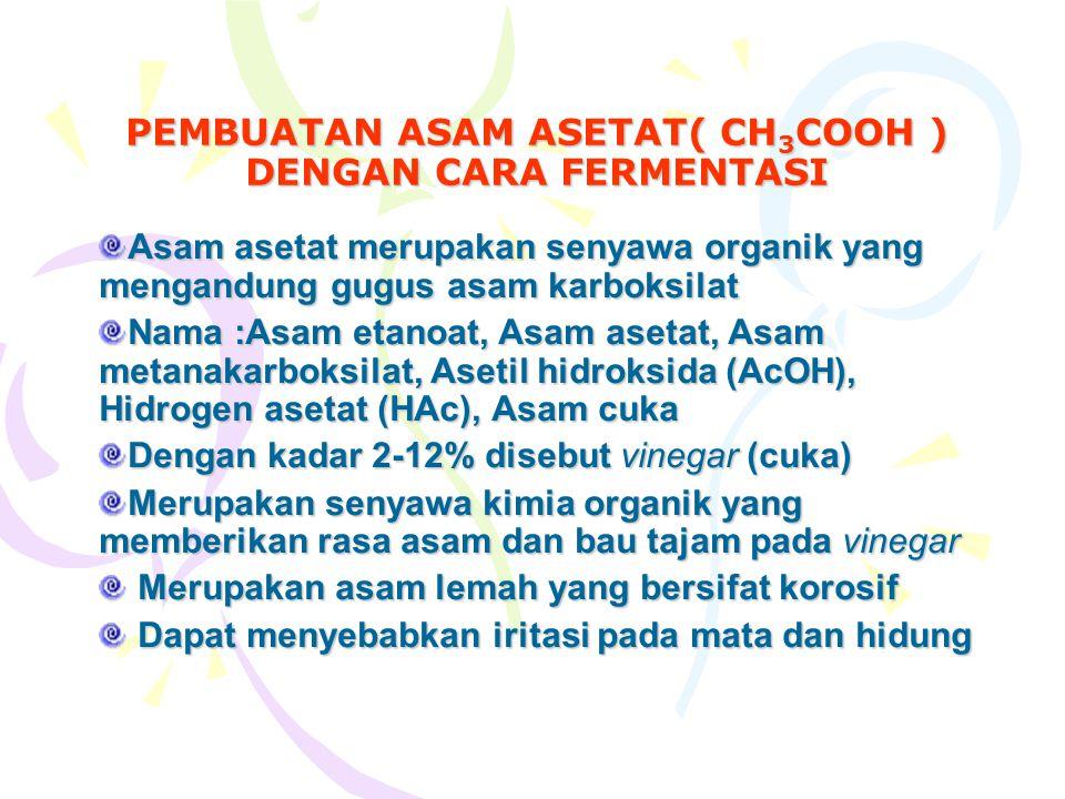 PEMBUATAN ASAM ASETAT( CH 3 COOH ) DENGAN CARA FERMENTASI Asam asetat merupakan senyawa organik yang mengandung gugus asam karboksilat Nama :Asam etanoat, Asam asetat, Asam metanakarboksilat, Asetil hidroksida (AcOH), Hidrogen asetat (HAc), Asam cuka Dengan kadar 2-12% disebut vinegar (cuka) Merupakan senyawa kimia organik yang memberikan rasa asam dan bau tajam pada vinegar Merupakan asam lemah yang bersifat korosif Merupakan asam lemah yang bersifat korosif Dapat menyebabkan iritasi pada mata dan hidung Dapat menyebabkan iritasi pada mata dan hidung