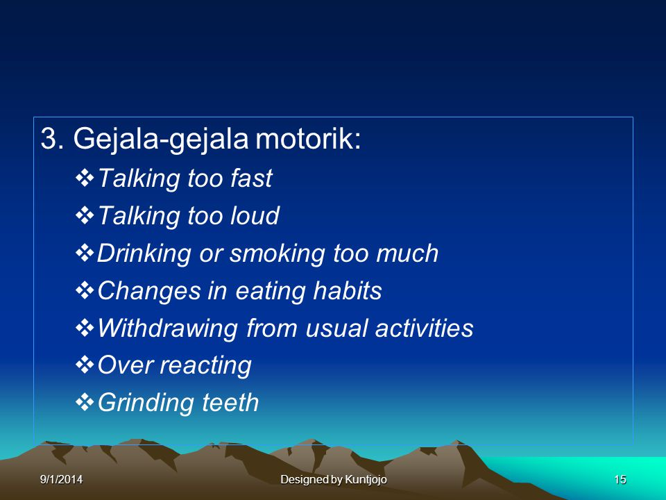3. Gejala-gejala motorik:  Talking too fast  Talking too loud  Drinking or smoking too much  Changes in eating habits  Withdrawing from usual act