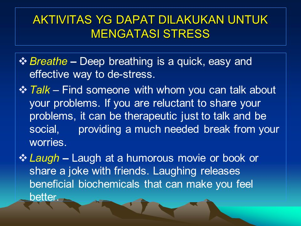AKTIVITAS YG DAPAT DILAKUKAN UNTUK MENGATASI STRESS  Breathe – Deep breathing is a quick, easy and effective way to de-stress.  Talk – Find someone