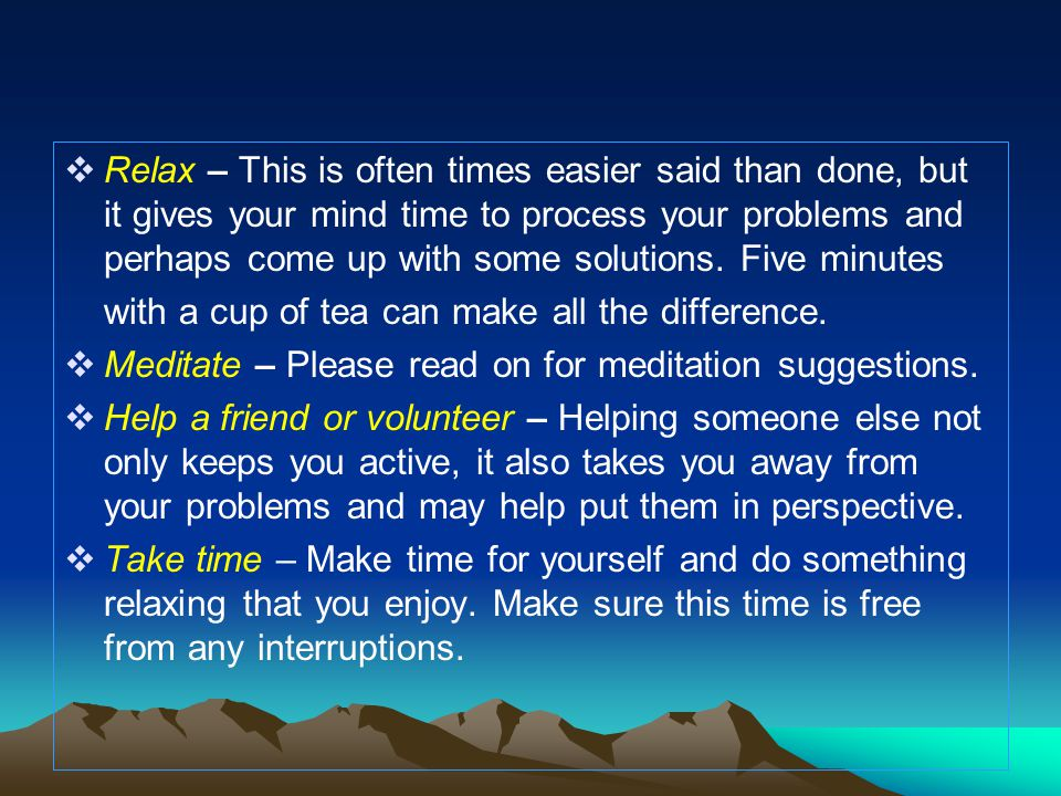  Relax – This is often times easier said than done, but it gives your mind time to process your problems and perhaps come up with some solutions. Fiv