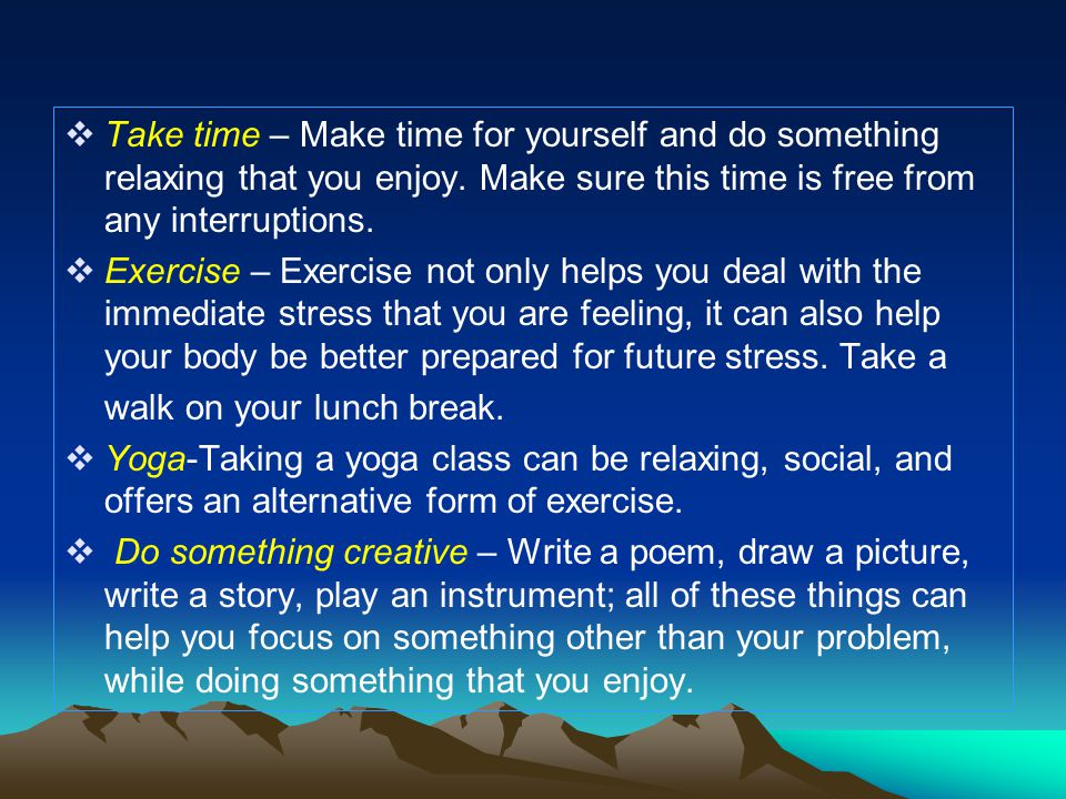  Exercise – Exercise not only helps you deal with the immediate stress that you are feeling, it can also help your body be better prepared for future