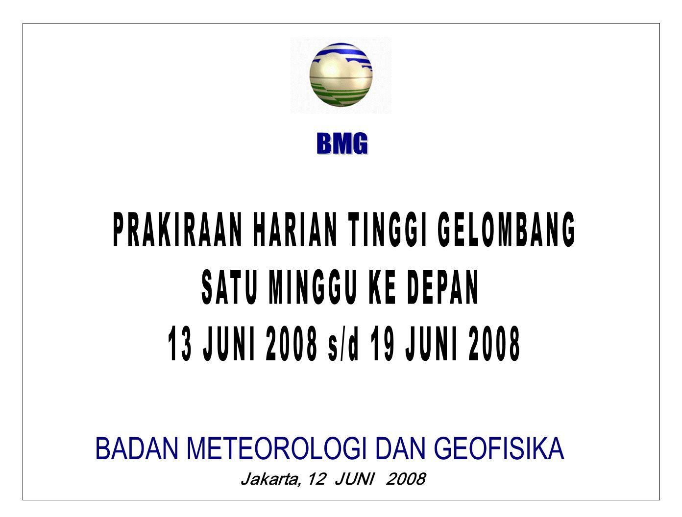 PRAKIRAAN TINGGI GELOMBANG SATU MINGGU KE DEPAN BMG JUMAT, 13 JUNI 2008 GELOMBANG DAPAT TERJADI 2,0 M S/D 2,5 M DI : LAUT CINA SELATAN, SELAT MALAKA BAGIAN BARAT, PERAIRAN ACEH, PERAIRAN MENTAWAI, SAMUDERA HINDIA SELATAN BALI, LAUT FLRES, LAUT SAWU DAN TELUK TOLO.