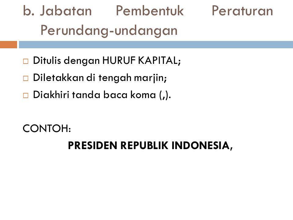  Ditulis dengan HURUF KAPITAL;  Diletakkan di tengah marjin;  Diakhiri tanda baca koma (,). CONTOH: PRESIDEN REPUBLIK INDONESIA, b. Jabatan Pembent