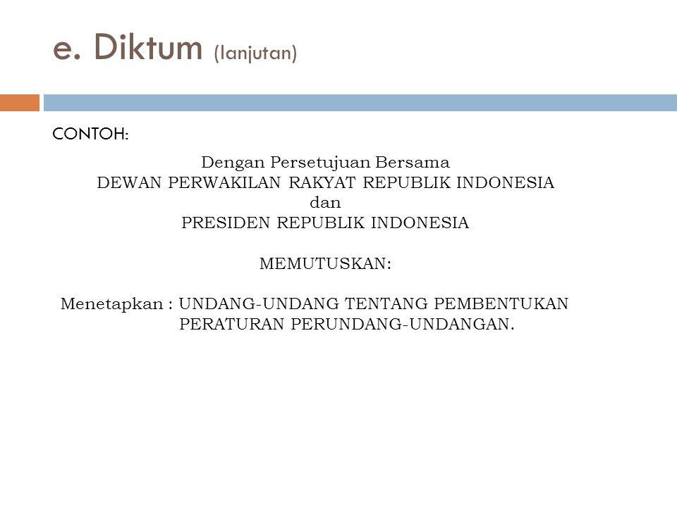 CONTOH: e. Diktum (lanjutan) Dengan Persetujuan Bersama DEWAN PERWAKILAN RAKYAT REPUBLIK INDONESIA dan PRESIDEN REPUBLIK INDONESIA MEMUTUSKAN: Menetap