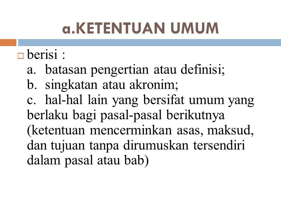 a.KETENTUAN UMUM  berisi : a. batasan pengertian atau definisi; b. singkatan atau akronim; c. hal-hal lain yang bersifat umum yang berlaku bagi pasal