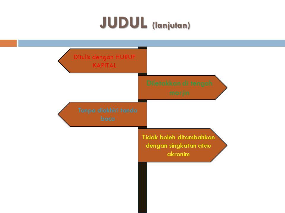 JUDUL (lanjutan) Diletakkan di tengah marjin Tidak boleh ditambahkan dengan singkatan atau akronim Ditulis dengan HURUF KAPITAL Tanpa diakhiri tanda b
