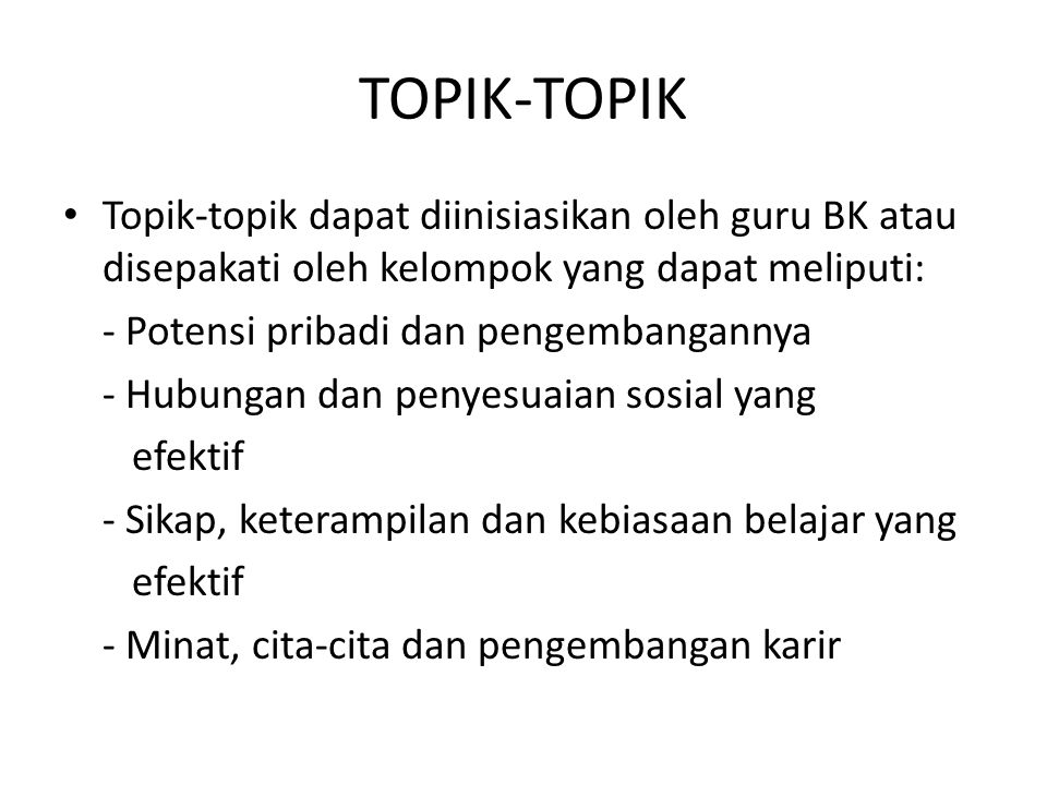 TOPIK-TOPIK Topik-topik dapat diinisiasikan oleh guru BK atau disepakati oleh kelompok yang dapat meliputi: - Potensi pribadi dan pengembangannya - Hu