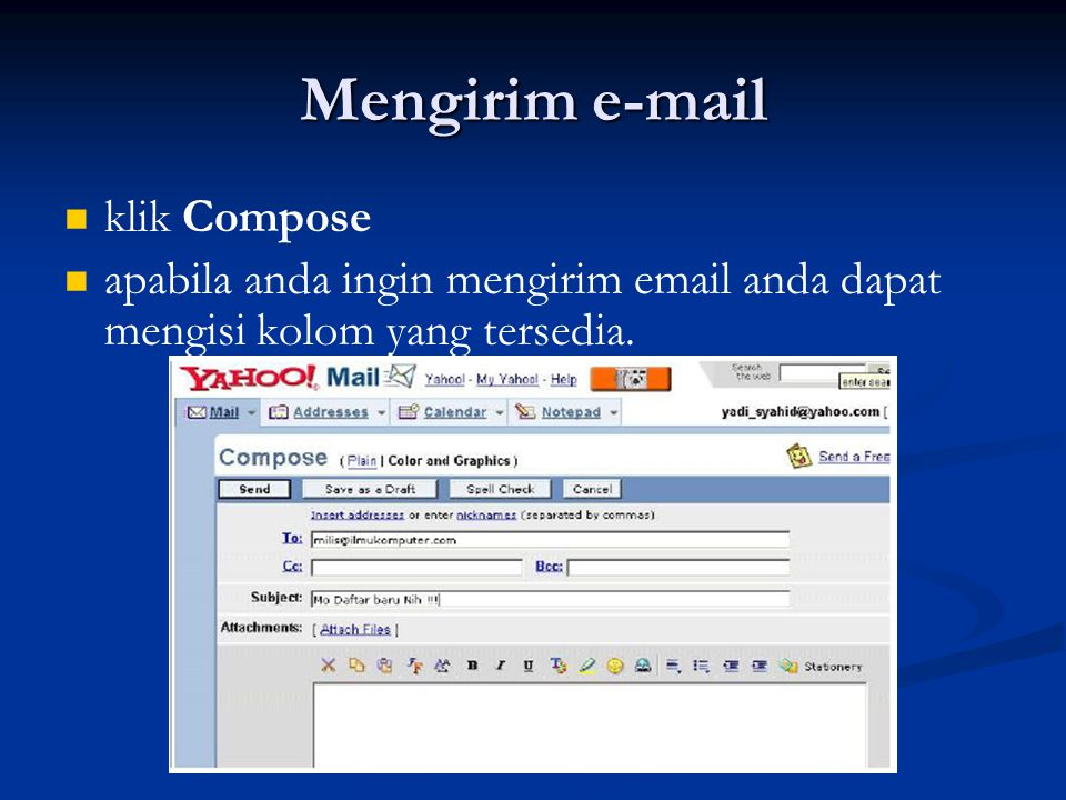 Mengirim e-mail (lanjutan) To : Alamat email yang dituju Cc : Alamat Lain (surat berantai) BCc : Alamat yang lain lagi Subject : Hal Surat / E-mail Isi E-mail setelah anda selesai mengisi kolom-kolom tersebut anda dapat mengirimnya dengan mengklik SEND Apabila anda menerima E-mail dan ingin mengirimnya dengan cepat tanpa membuka tampilan sebelumnya dan mengklik Compose anda dapat menggunakan button Replay ataupun Forward