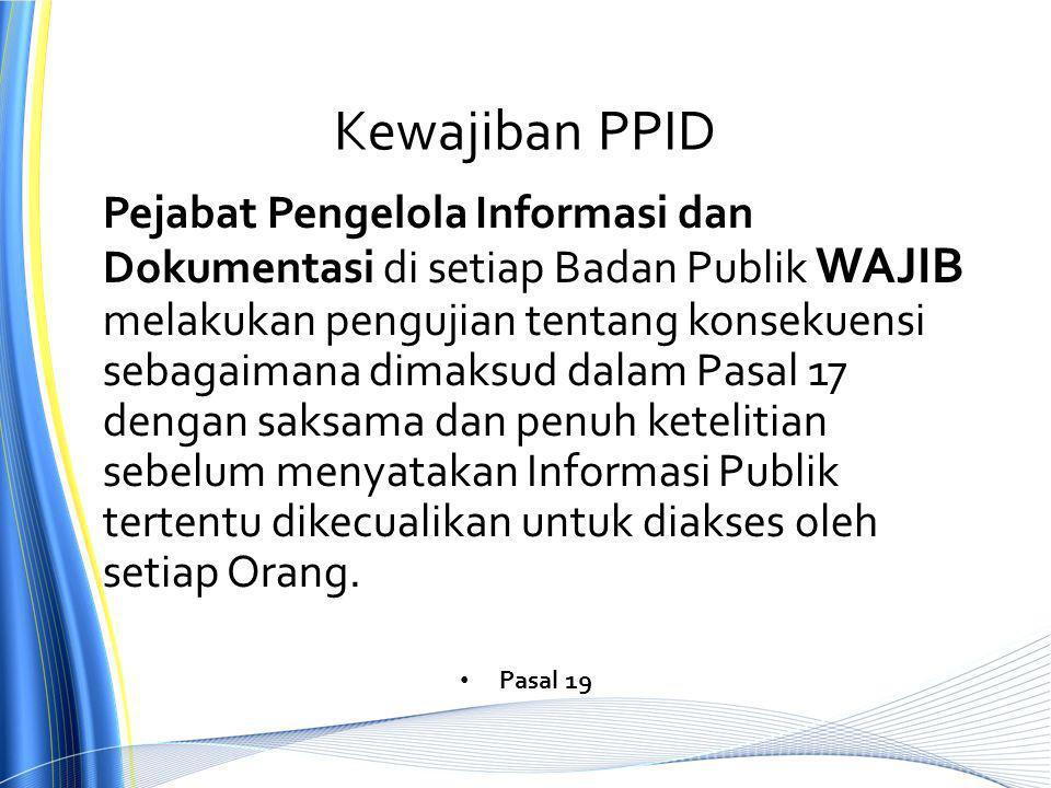 Kewajiban PPID Pejabat Pengelola Informasi dan Dokumentasi di setiap Badan Publik WAJIB melakukan pengujian tentang konsekuensi sebagaimana dimaksud dalam Pasal 17 dengan saksama dan penuh ketelitian sebelum menyatakan Informasi Publik tertentu dikecualikan untuk diakses oleh setiap Orang.