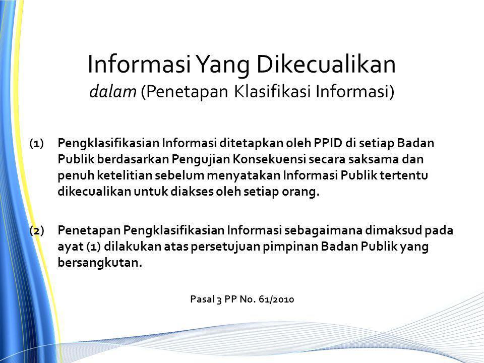 Informasi Yang Dikecualikan dalam (Penetapan Klasifikasi Informasi) (1)Pengklasifikasian Informasi ditetapkan oleh PPID di setiap Badan Publik berdasarkan Pengujian Konsekuensi secara saksama dan penuh ketelitian sebelum menyatakan Informasi Publik tertentu dikecualikan untuk diakses oleh setiap orang.