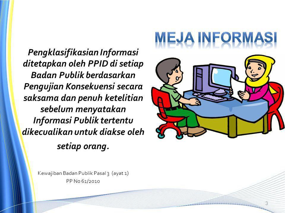 Pengklasifikasian Informasi ditetapkan oleh PPID di setiap Badan Publik berdasarkan Pengujian Konsekuensi secara saksama dan penuh ketelitian sebelum menyatakan Informasi Publik tertentu dikecualikan untuk diakse oleh setiap orang.
