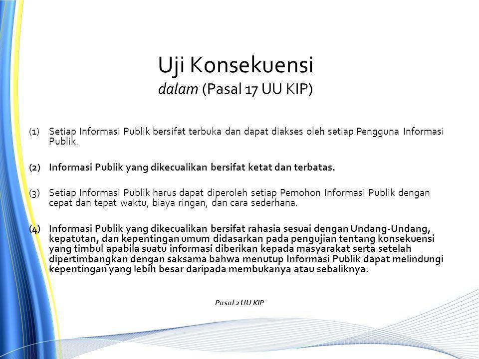 Uji Konsekuensi dalam (Pasal 17 UU KIP) (1)Setiap Informasi Publik bersifat terbuka dan dapat diakses oleh setiap Pengguna Informasi Publik.