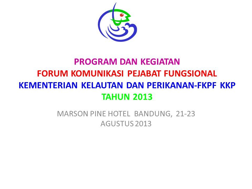 PROGRAM DAN KEGIATAN FORUM KOMUNIKASI PEJABAT FUNGSIONAL KEMENTERIAN KELAUTAN DAN PERIKANAN-FKPF KKP TAHUN 2013 MARSON PINE HOTEL BANDUNG, 21-23 AGUSTUS 2013