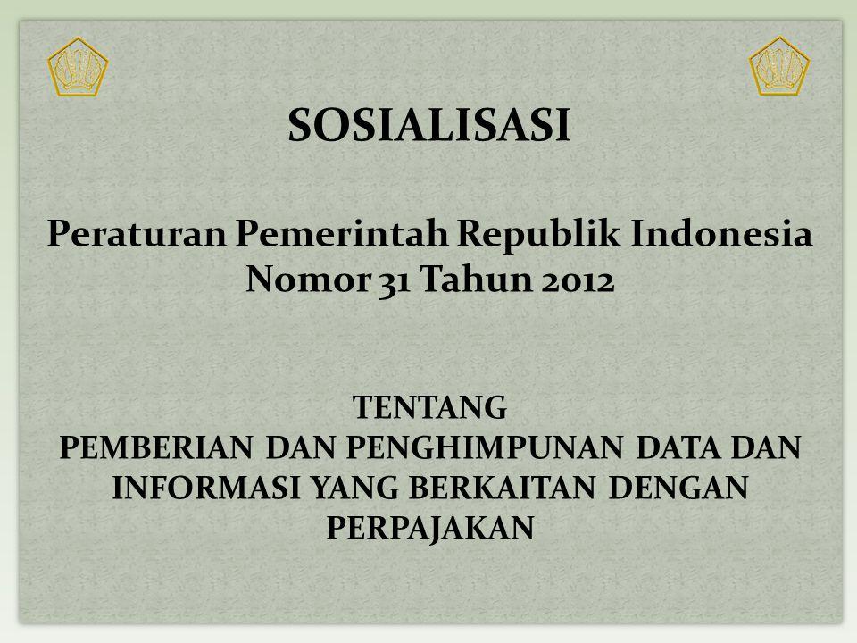 SOSIALISASI Peraturan Pemerintah Republik Indonesia Nomor 31 Tahun 2012 TENTANG PEMBERIAN DAN PENGHIMPUNAN DATA DAN INFORMASI YANG BERKAITAN DENGAN PE
