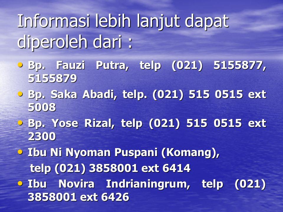 Informasi lebih lanjut dapat diperoleh dari : Bp. Fauzi Putra, telp (021) 5155877, 5155879 Bp. Fauzi Putra, telp (021) 5155877, 5155879 Bp. Saka Abadi