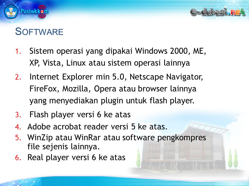 S OFTWARE 1. Sistem operasi yang dipakai Windows 2000, ME, XP, Vista, Linux atau sistem operasi lainnya 2. Internet Explorer min 5.0, Netscape Navigat