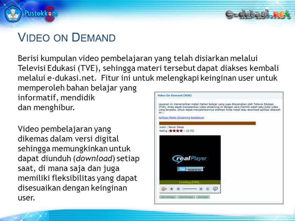 V IDEO ON D EMAND Berisi kumpulan video pembelajaran yang telah disiarkan melalui Televisi Edukasi (TVE), sehingga materi tersebut dapat diakses kembali melalui e-dukasi.net.